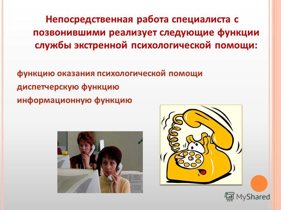 Непосредственная работа специалиста с позвонившими реализует следующие функции службы экстренной психологической помощи: функцию оказания психологической помощи диспетчерскую функцию информационную функцию