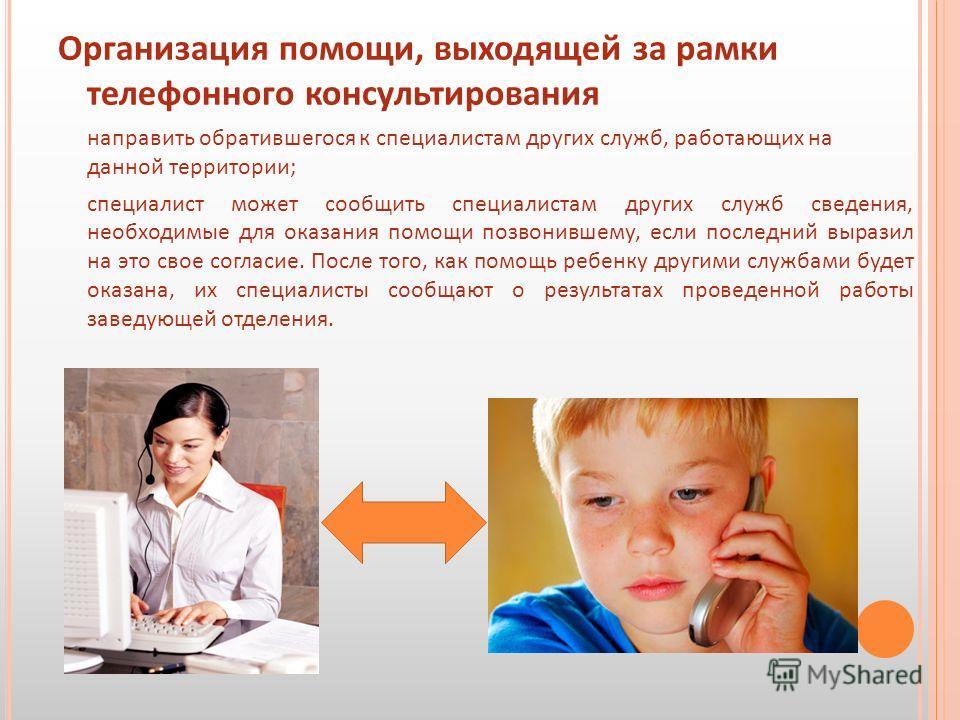 Организация помощи, выходящей за рамки телефонного консультирования направить обратившегося к специалистам других служб, работающих на данной территории; специалист может сообщить специалистам других служб сведения, необходимые для оказания помощи по