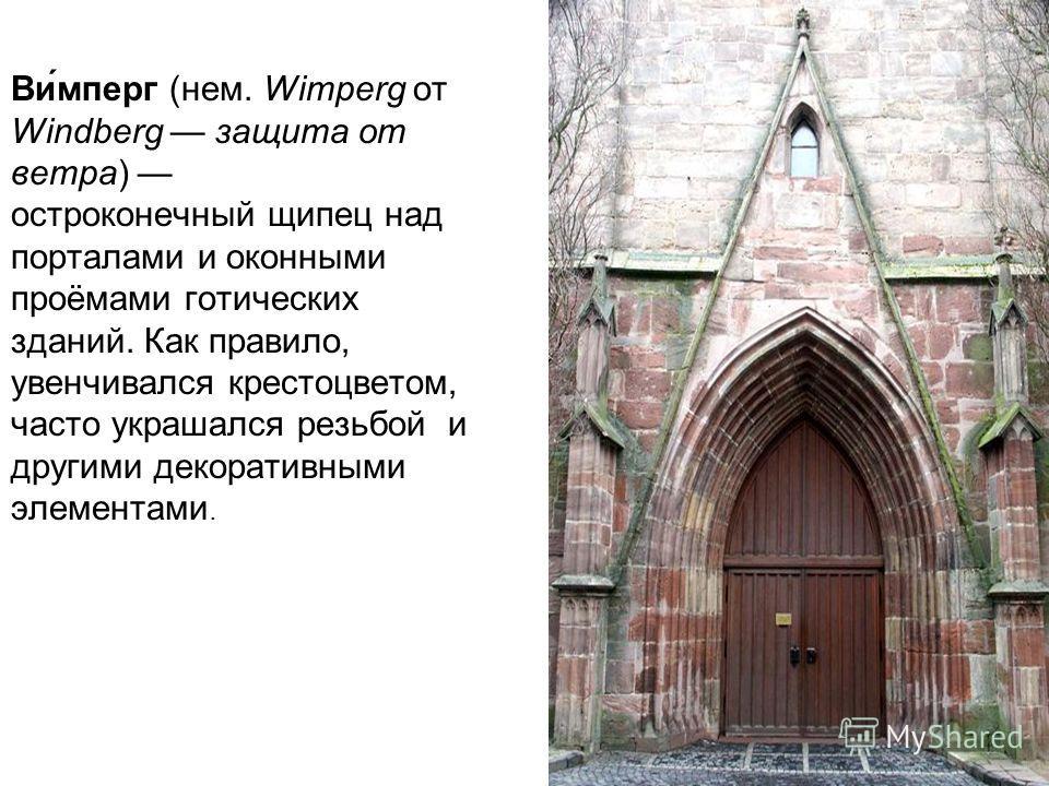 Ви́мперг (нем. Wimperg от Windberg защита от ветра) остроконечный щипец над порталами и оконными проёмами готических зданий. Как правило, увенчивался крестоцветом, часто украшался резьбой и другими декоративными элементами.