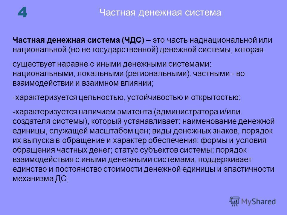 Частная денежная система 4 Частная денежная система (ЧДС) – это часть наднациональной или национальной (но не государственной) денежной системы, которая: существует наравне с иными денежными системами: национальными, локальными (региональными), частн