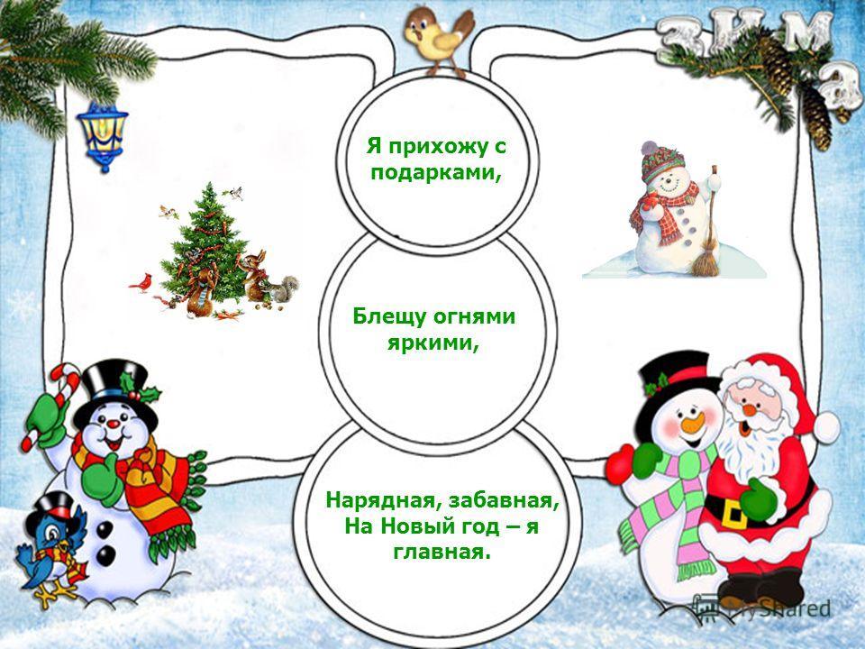 Я прихожу с подарками, Блещу огнями яркими, Нарядная, забавная, На Новый год – я главная.