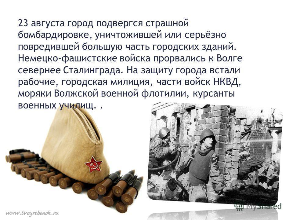 23 августа город подвергся страшной бомбардировке, уничтожившей или серьёзно повредившей большую часть городских зданий. Немецко-фашистские войска прорвались к Волге севернее Сталинграда. На защиту города встали рабочие, городская милиция, части войс