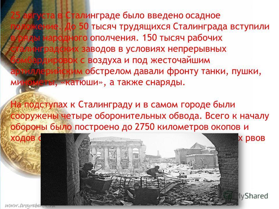 25 августа в Сталинграде было введено осадное положение. До 50 тысяч трудящихся Сталинграда вступили в ряды народного ополчения. 150 тысяч рабочих сталинградских заводов в условиях непрерывных бомбардировок с воздуха и под жесточайшим артиллерийским