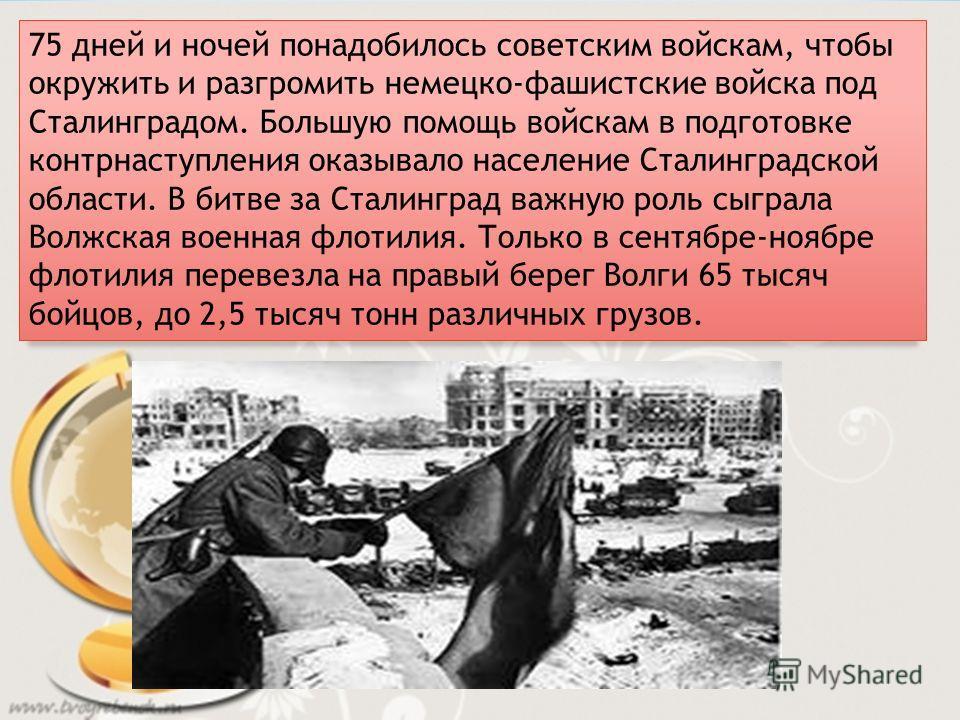 75 дней и ночей понадобилось советским войскам, чтобы окружить и разгромить немецко-фашистские войска под Сталинградом. Большую помощь войскам в подготовке контрнаступления оказывало население Сталинградской области. В битве за Сталинград важную роль
