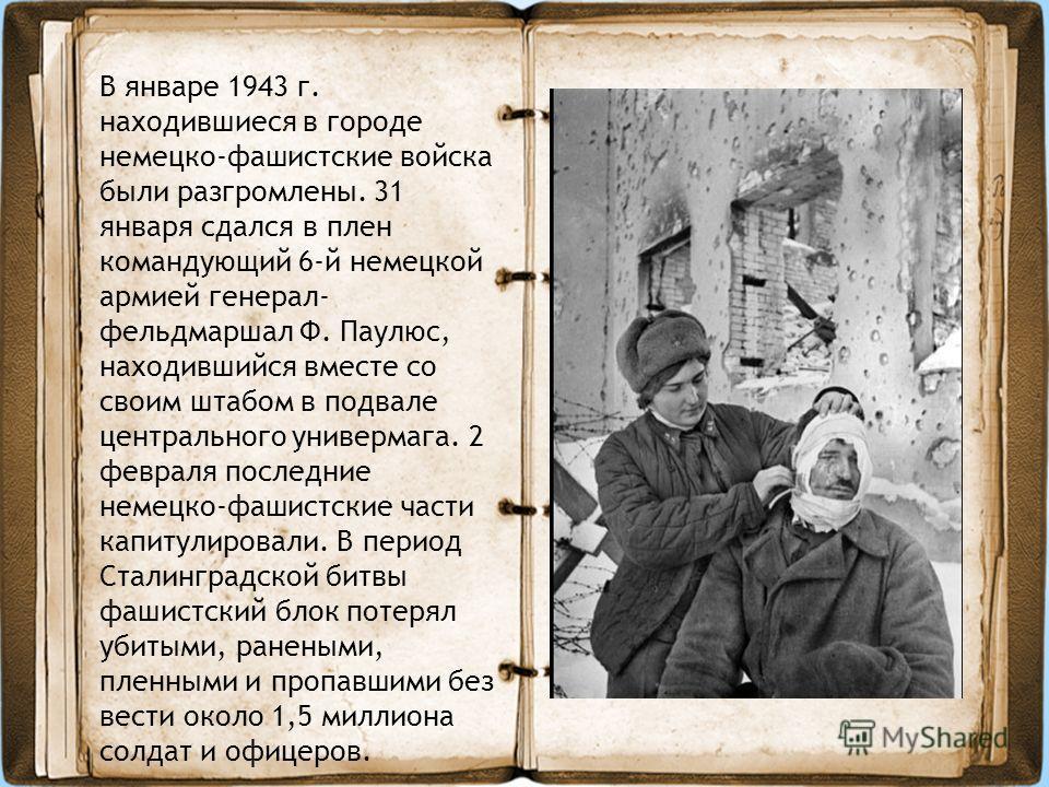 В январе 1943 г. находившиеся в городе немецко-фашистские войска были разгромлены. 31 января сдался в плен командующий 6-й немецкой армией генерал- фельдмаршал Ф. Паулюс, находившийся вместе со своим штабом в подвале центрального универмага. 2 феврал