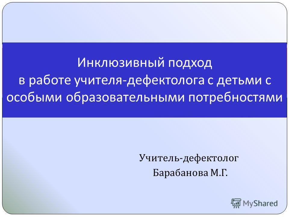 Учитель - дефектолог Барабанова М. Г. Инклюзивный подход в работе учителя - дефектолога с детьми с особыми образовательными потребностями