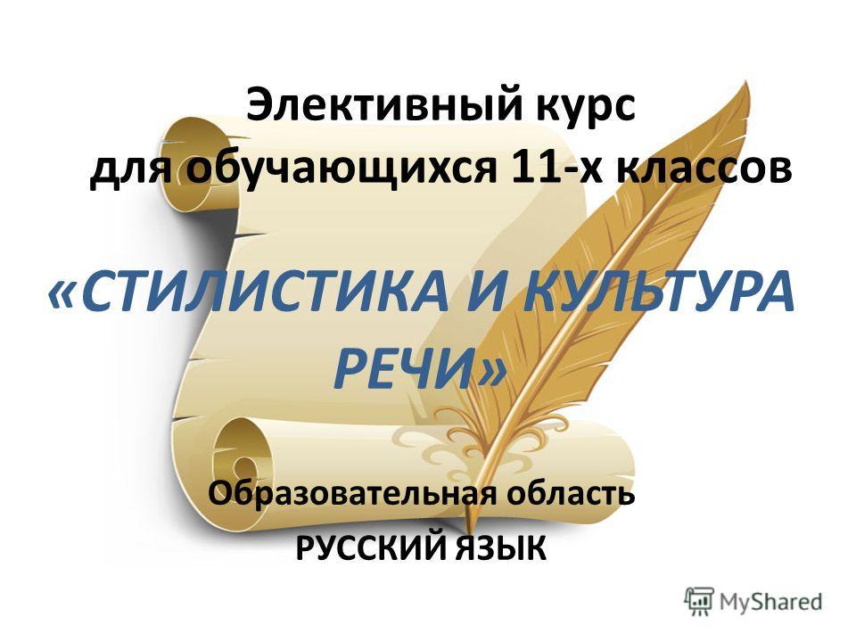 Элективный курс для обучающихся 11-х классов «СТИЛИСТИКА И КУЛЬТУРА РЕЧИ» Образовательная область РУССКИЙ ЯЗЫК