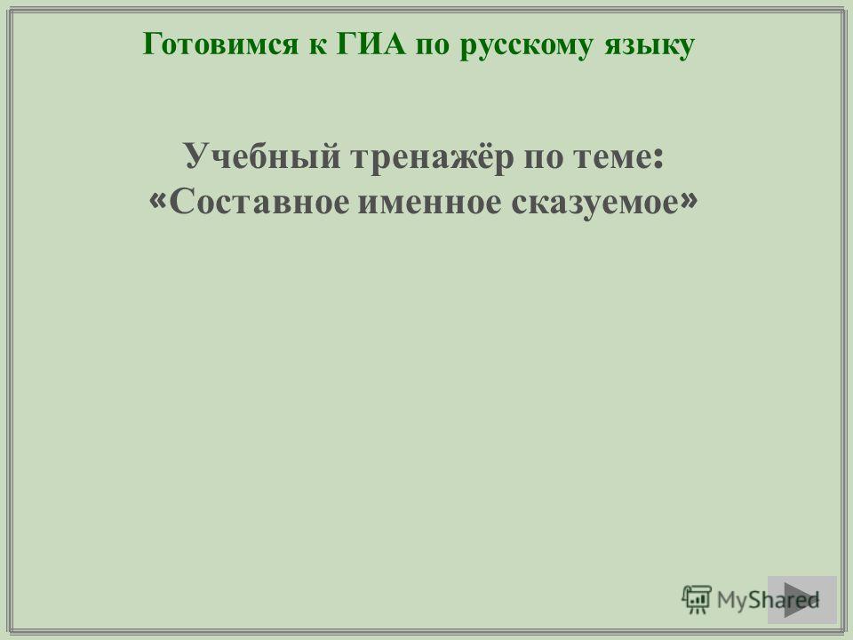 Готовимся к ГИА по русскому языку Учебный тренажёр по теме : « Составное именное сказуемое »