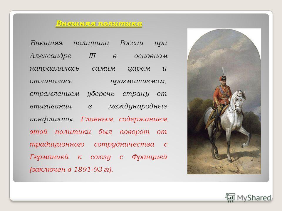 Внешняя политика Внешняя политика России при Александре III в основном направлялась самим царем и отличалась прагматизмом, стремлением уберечь страну от втягивания в международные конфликты. Главным содержанием этой политики был поворот от традиционн