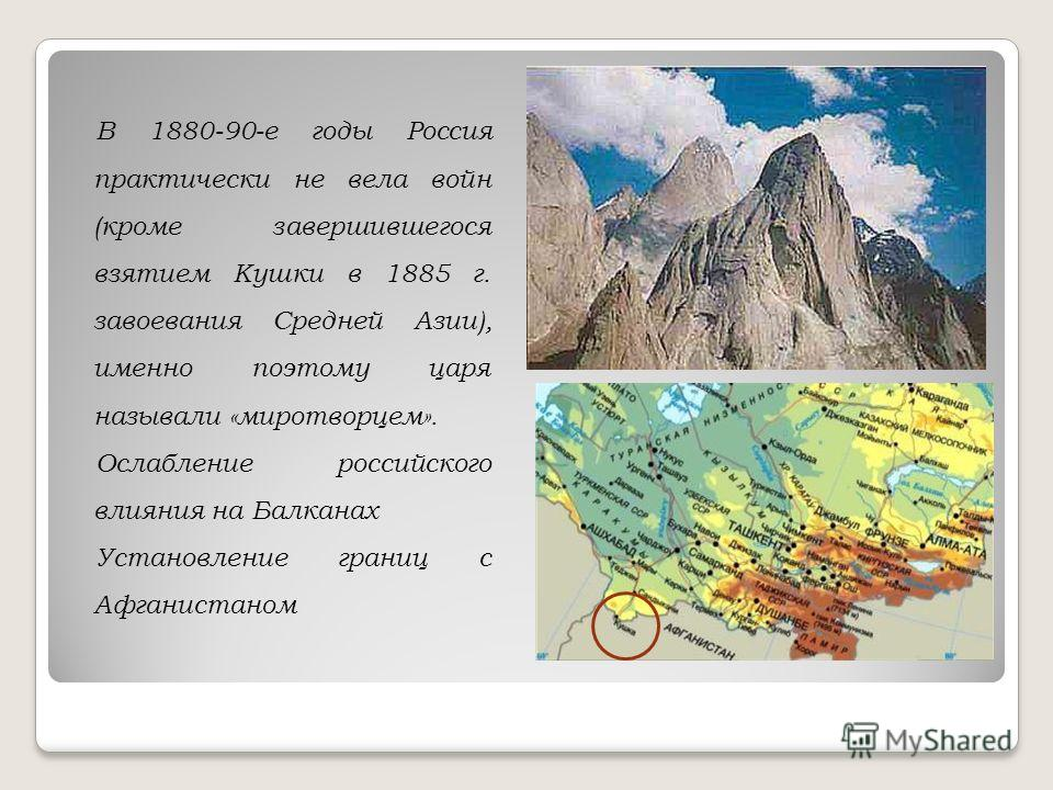 В 1880-90-е годы Россия практически не вела войн (кроме завершившегося взятием Кушки в 1885 г. завоевания Средней Азии), именно поэтому царя называли «миротворцем». Ослабление российского влияния на Балканах Установление границ с Афганистаном