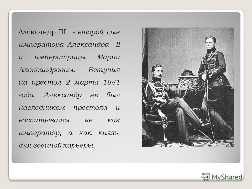 Александр III - второй сын императора Александра II и императрицы Марии Александровны. Вступил на престол 2 марта 1881 года. Александр не был наследником престола и воспитывался не как император, а как князь, для военной карьеры.