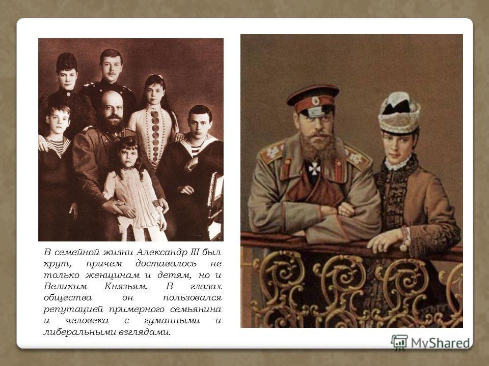 В семейной жизни Александр III был крут, причем доставалось не только женщинам и детям, но и Великим Князьям. В глазах общества он пользовался репутацией примерного семьянина и человека с гуманными и либеральными взглядами.