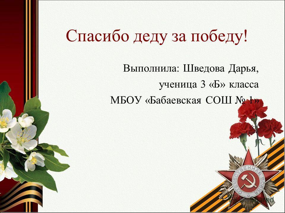 Спасибо деду за победу! Выполнила: Шведова Дарья, ученица 3 «Б» класса МБОУ «Бабаевская СОШ 1»