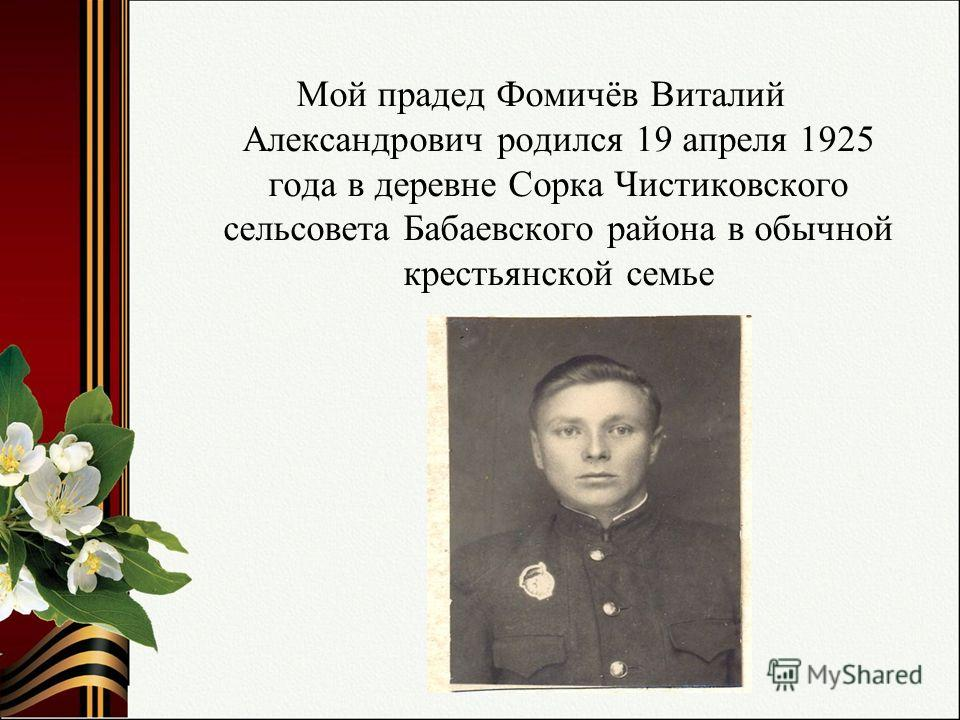 Мой прадед Фомичёв Виталий Александрович родился 19 апреля 1925 года в деревне Сорка Чистиковского сельсовета Бабаевского района в обычной крестьянской семье