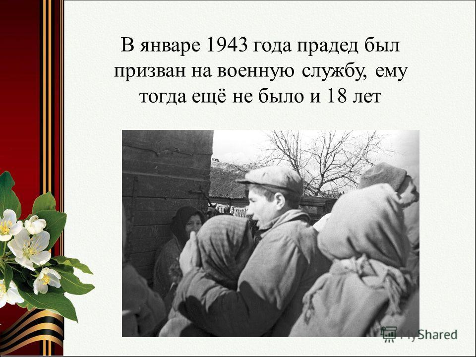 В январе 1943 года прадед был призван на военную службу, ему тогда ещё не было и 18 лет