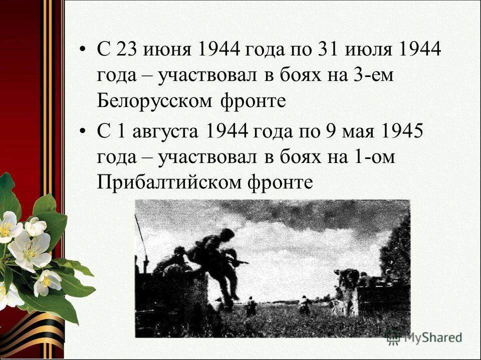 С 23 июня 1944 года по 31 июля 1944 года – участвовал в боях на 3-ем Белорусском фронте С 1 августа 1944 года по 9 мая 1945 года – участвовал в боях на 1-ом Прибалтийском фронте