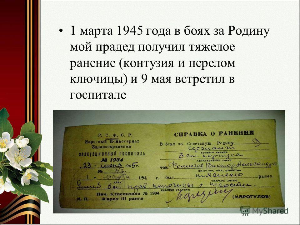 1 марта 1945 года в боях за Родину мой прадед получил тяжелое ранение (контузия и перелом ключицы) и 9 мая встретил в госпитале