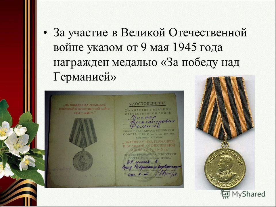 За участие в Великой Отечественной войне указом от 9 мая 1945 года награжден медалью «За победу над Германией»