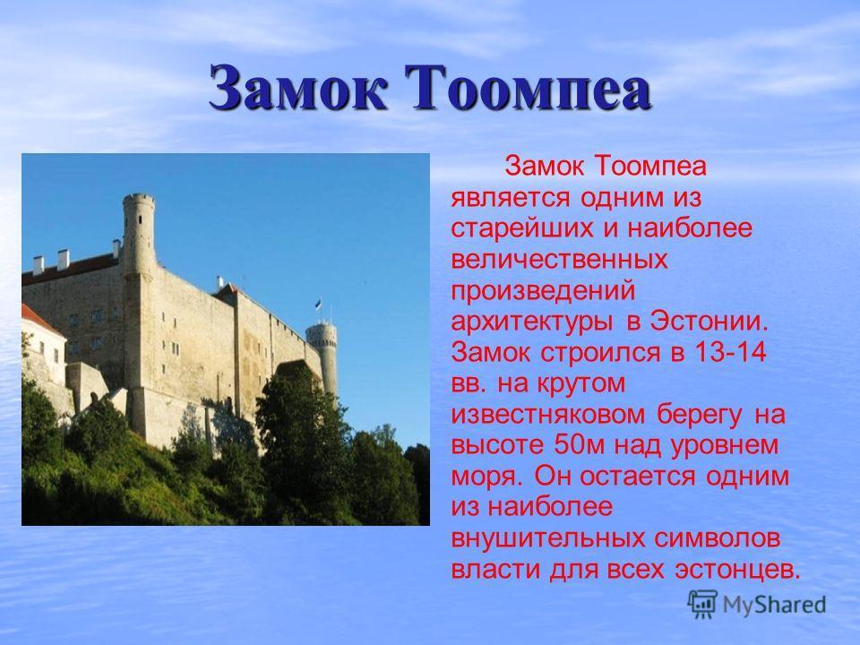Замок Тоомпеа Замок Тоомпеа является одним из старейших и наиболее величественных произведений архитектуры в Эстонии. Замок строился в 13-14 вв. на крутом известняковом берегу на высоте 50м над уровнем моря. Он остается одним из наиболее внушительных