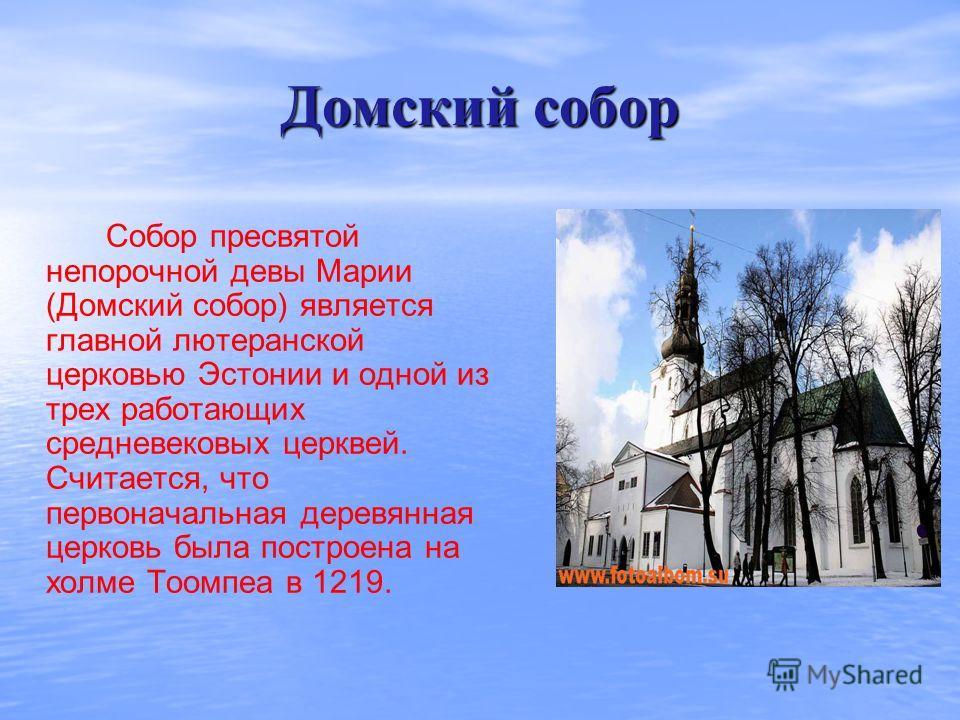 Домский собор Собор пресвятой непорочной девы Марии (Домский собор) является главной лютеранской церковью Эстонии и одной из трех работающих средневековых церквей. Считается, что первоначальная деревянная церковь была построена на холме Тоомпеа в 121