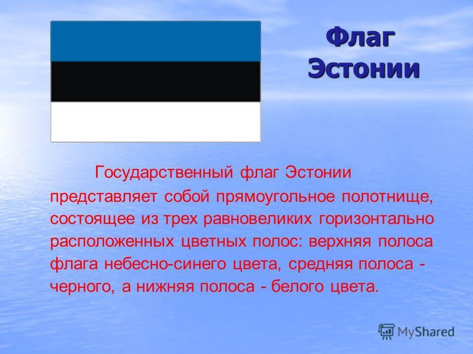 Флаг Эстонии Флаг Эстонии Государственный флаг Эстонии представляет собой прямоугольное полотнище, состоящее из трех равновеликих горизонтально расположенных цветных полос: верхняя полоса флага небесно-синего цвета, средняя полоса - черного, а нижняя