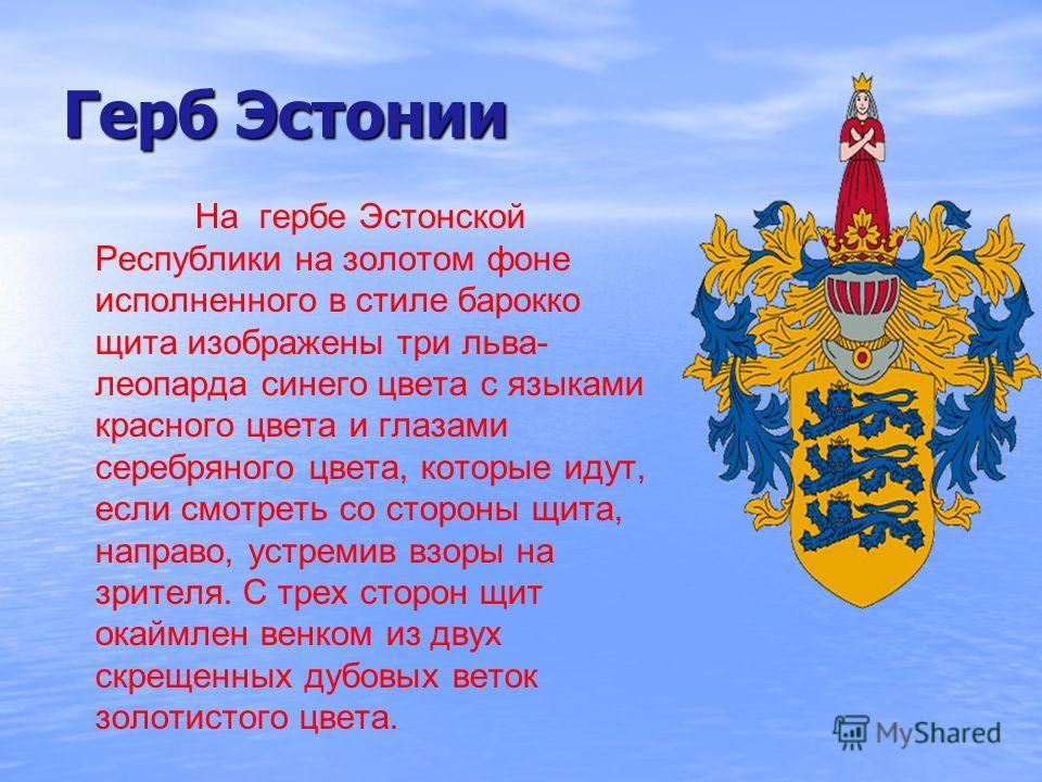Герб Эстонии На гербе Эстонской Республики на золотом фоне исполненного в стиле барокко щита изображены три льва- леопарда синего цвета с языками красного цвета и глазами серебряного цвета, которые идут, если смотреть со стороны щита, направо, устрем