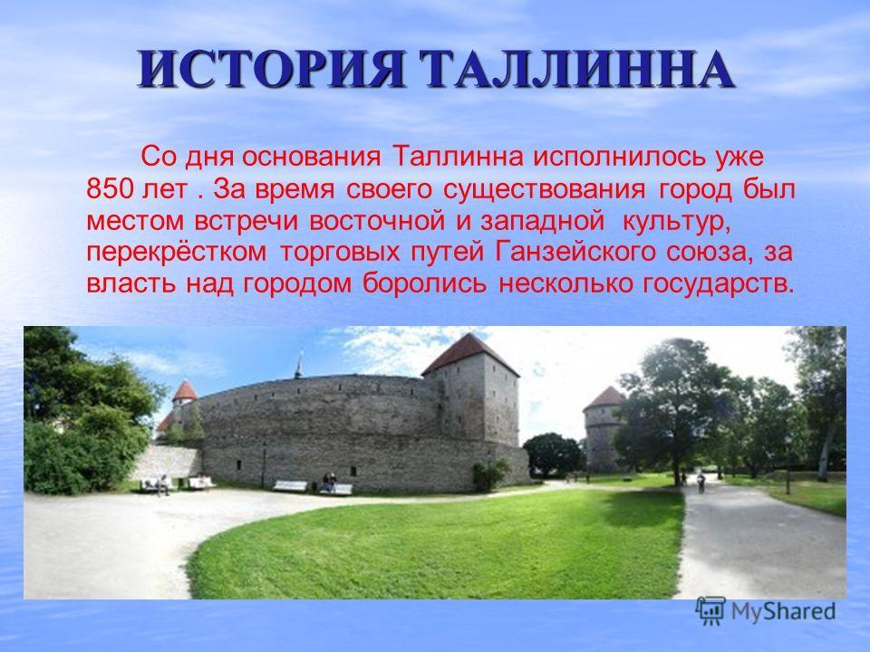 ИСТОРИЯ ТАЛЛИННА Со дня основания Таллинна исполнилось уже 850 лет. За время своего существования город был местом встречи восточной и западной культур, перекрёстком торговых путей Ганзейского союза, за власть над городом боролись несколько государст