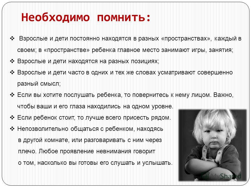 Необходимо помнить: Взрослые и дети постоянно находятся в разных «пространствах», каждый в своем; в «пространстве» ребенка главное место занимают игры, занятия; Взрослые и дети находятся на разных позициях; Взрослые и дети часто в одних и тех же слов