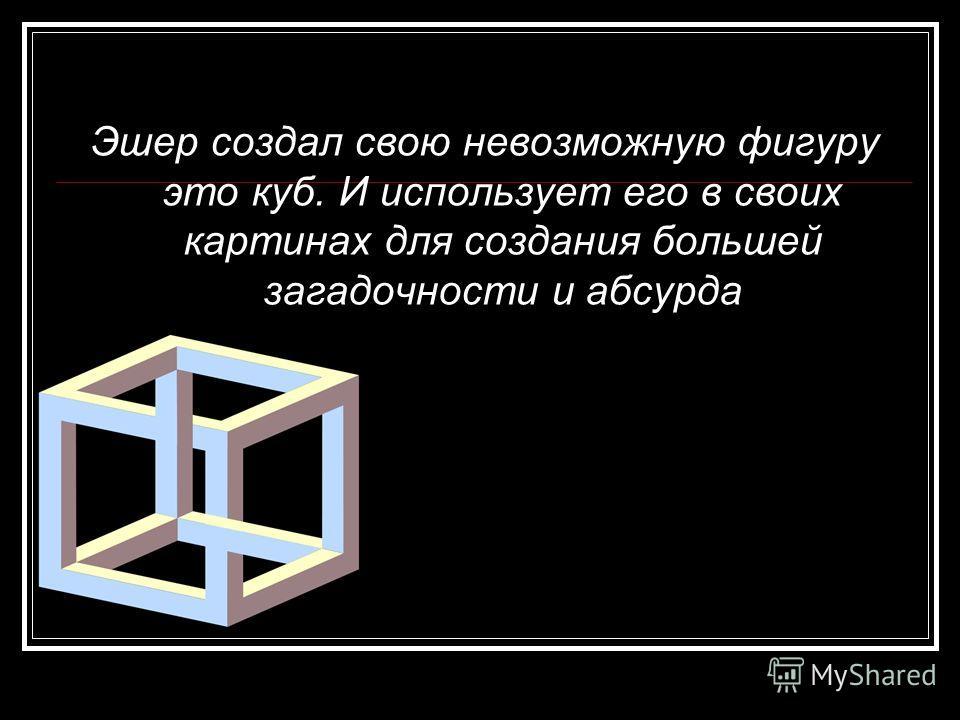 Эшер создал свою невозможную фигуру это куб. И использует его в своих картинах для создания большей загадочности и абсурда