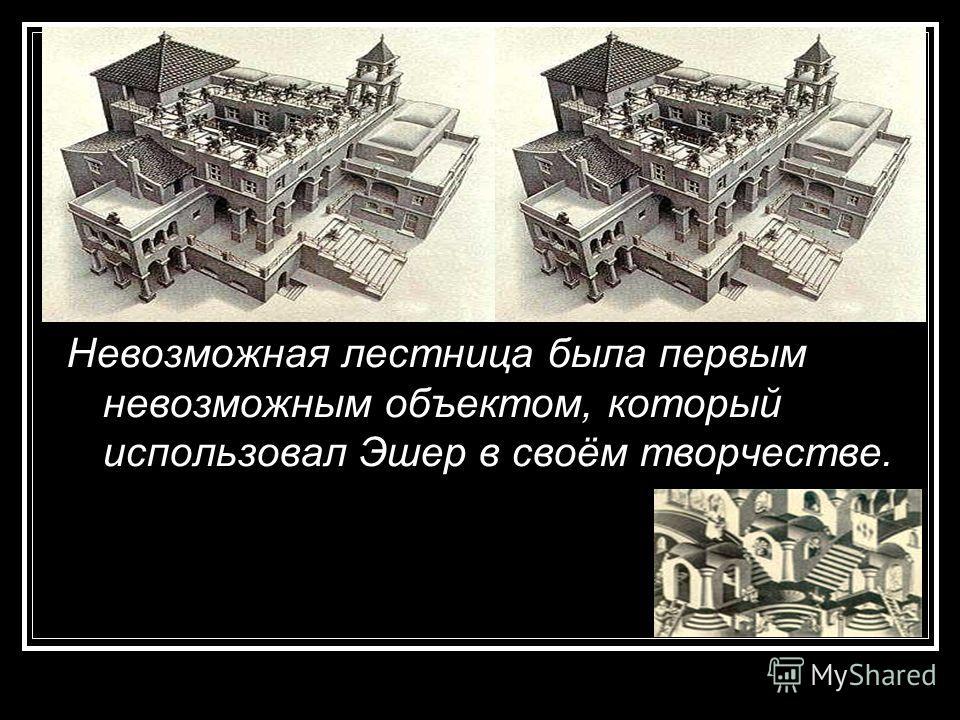 Невозможная лестница была первым невозможным объектом, который использовал Эшер в своём творчестве.