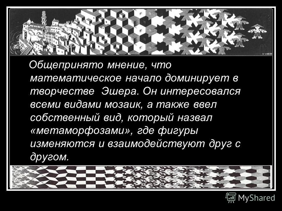 Общепринято мнение, что математическое начало доминирует в творчестве Эшера. Он интересовался всеми видами мозаик, а также ввел собственный вид, который назвал «метаморфозами», где фигуры изменяются и взаимодействуют друг с другом.