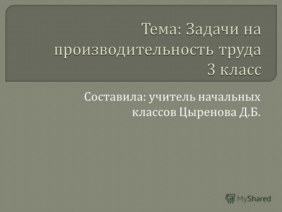 Составила : учитель начальных классов Цыренова Д. Б.