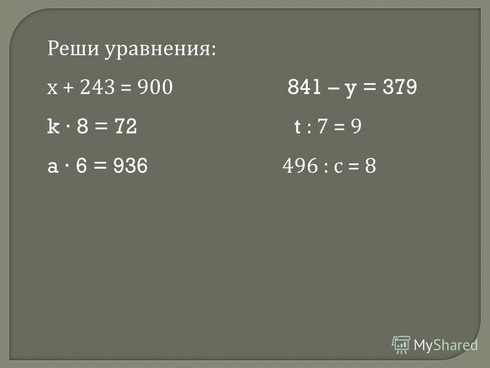 Реши уравнения : х + 243 = 900 841 – y = 379 k 8 = 72 t : 7 = 9 a 6 = 936 496 : с = 8