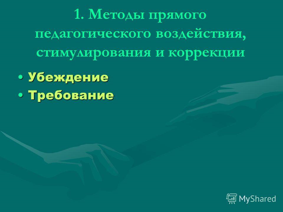 1. Методы прямого педагогического воздействия, стимулирования и коррекции УбеждениеУбеждение ТребованиеТребование