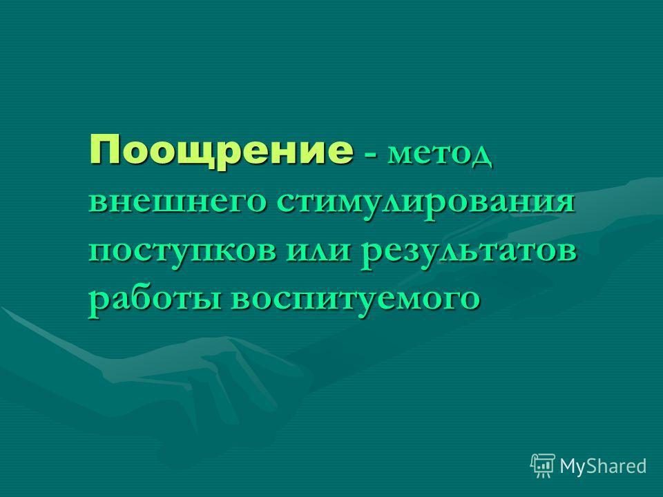 Поощрение - метод внешнего стимулирования поступков или результатов работы воспитуемого