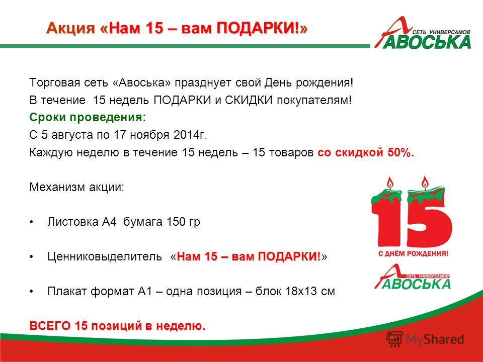 Акция «Нам 15 – вам ПОДАРКИ!» Торговая сеть «Авоська» празднует свой День рождения! В течение 15 недель ПОДАРКИ и СКИДКИ покупателям! Сроки проведения: С 5 августа по 17 ноября 2014г. Каждую неделю в течение 15 недель – 15 товаров со скидкой 50%. Мех