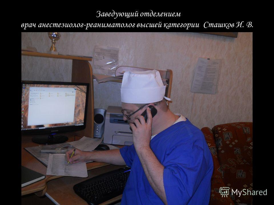 Заведующий отделением врач анестезиолог-реаниматолог высшей категории Сташков И. В.