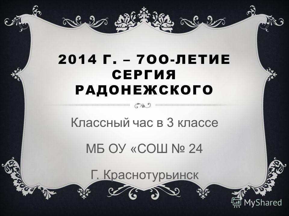 2014 Г. – 7ОО-ЛЕТИЕ СЕРГИЯ РАДОНЕЖСКОГО Классный час в 3 классе МБ ОУ «СОШ 24 Г. Краснотурьинск