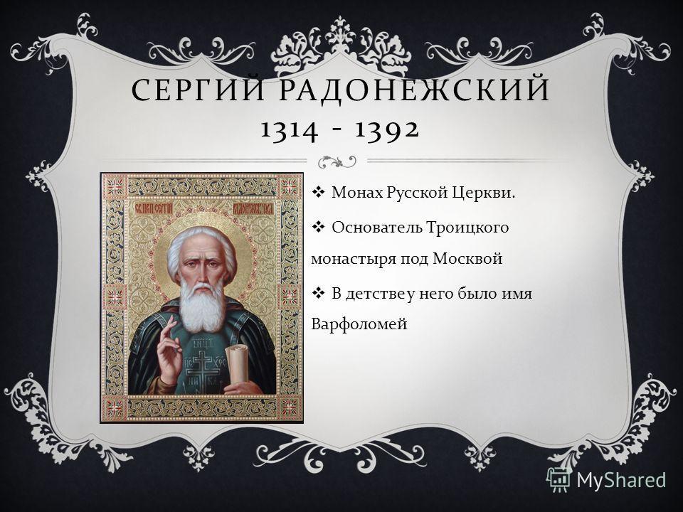 СЕРГИЙ РАДОНЕЖСКИЙ 1314 - 1392 Монах Русской Церкви. Основатель Троицкого монастыря под Москвой В детстве у него было имя Варфоломей