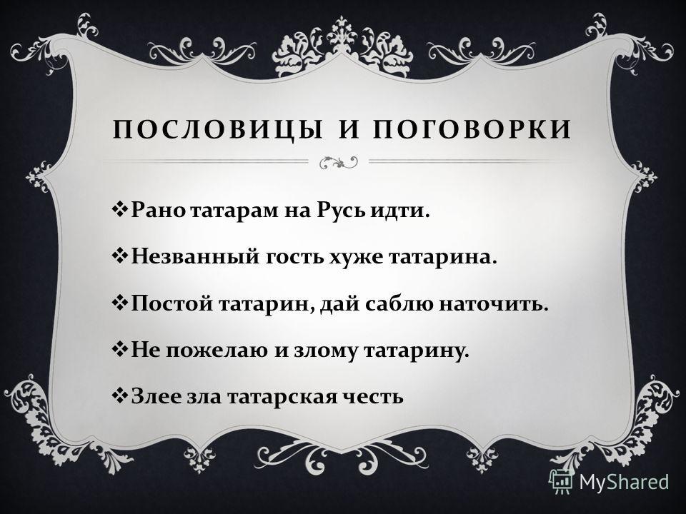 ПОСЛОВИЦЫ И ПОГОВОРКИ Рано татарам на Русь идти. Незванный гость хуже татарина. Постой татарин, дай саблю наточить. Не пожелаю и злому татарину. Злее зла татарская честь