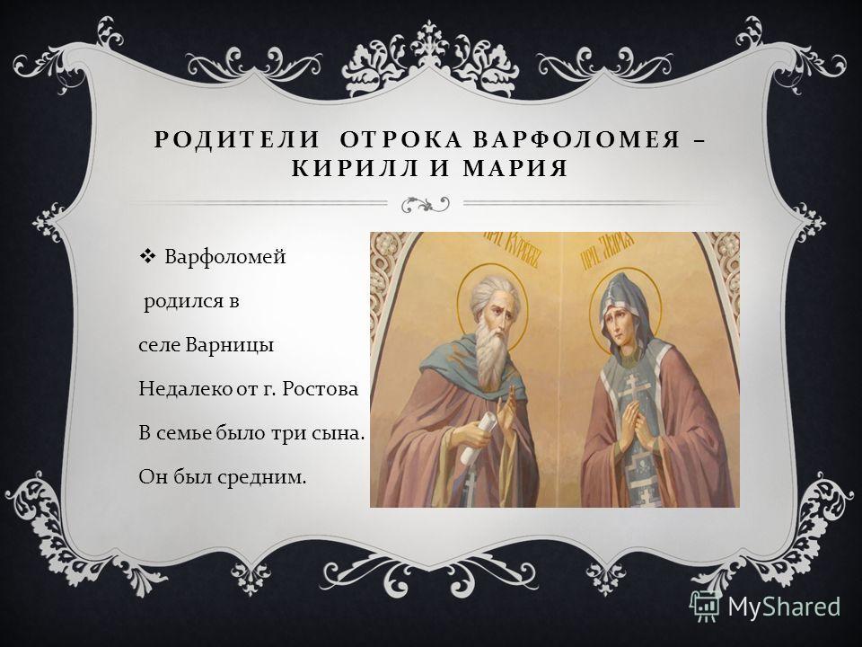 РОДИТЕЛИ ОТРОКА ВАРФОЛОМЕЯ – КИРИЛЛ И МАРИЯ Варфоломей родился в селе Варницы Недалеко от г. Ростова В семье было три сына. Он был средним.