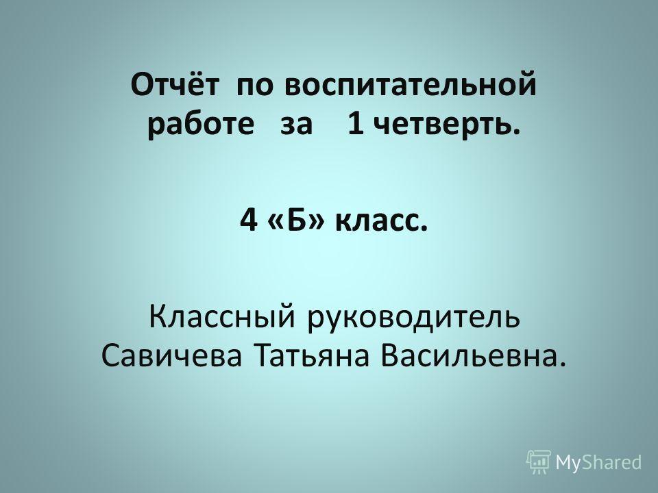 Отчёт по воспитательной работе за 1 четверть. 4 «Б» класс. Классный руководитель Савичева Татьяна Васильевна.