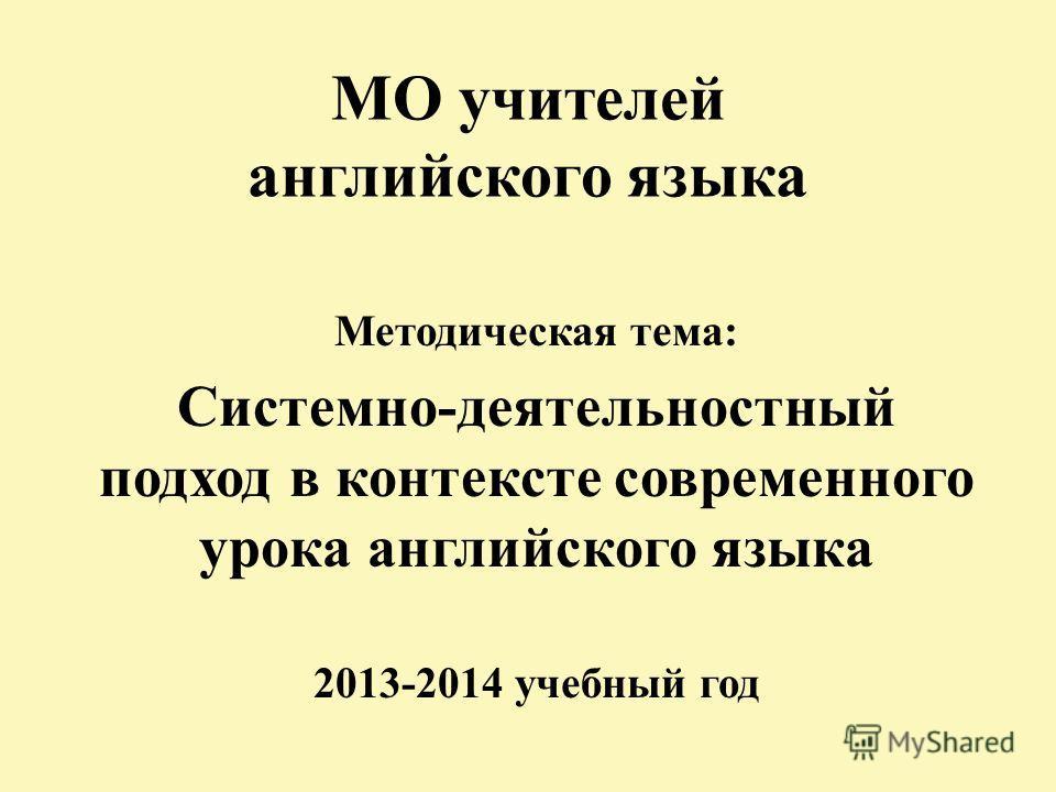 МО учителей английского языка Методическая тема: Системно-деятельностный подход в контексте современного урока английского языка 2013-2014 учебный год