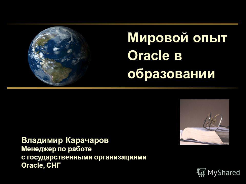 Мировой опыт Oracle в образовании Владимир Карачаров Менеджер по работе с государственными организациями Oracle, СНГ