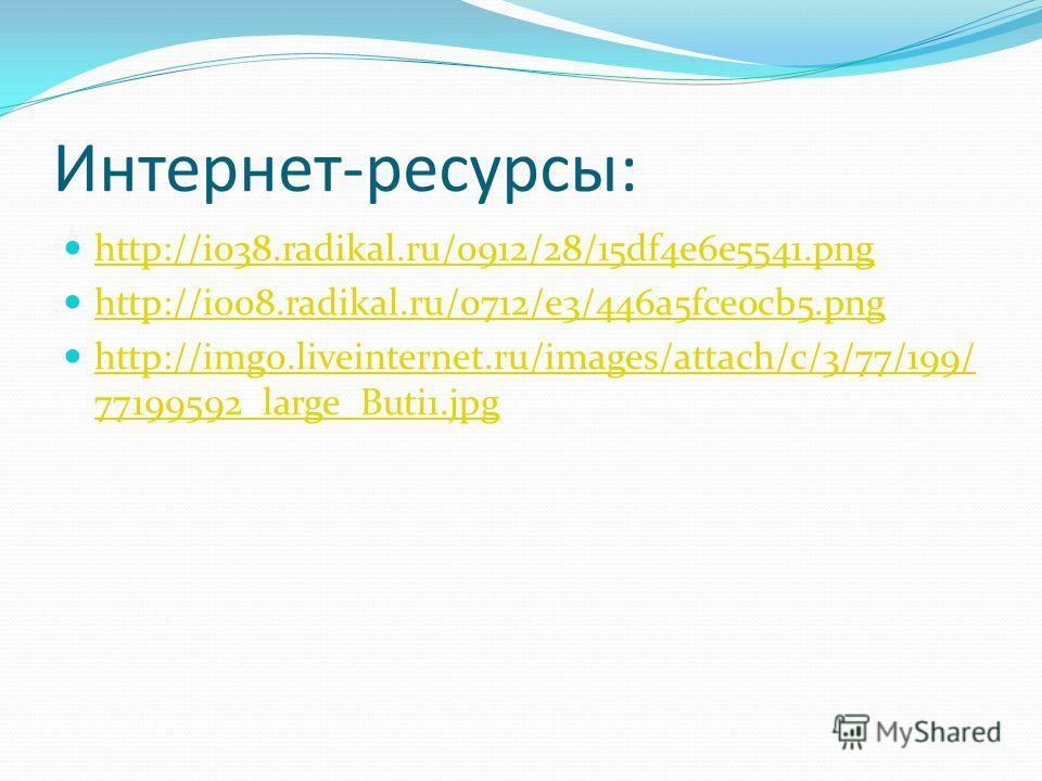Интернет-ресурсы: http://i038.radikal.ru/0912/28/15df4e6e5541.png http://i008.radikal.ru/0712/e3/446a5fce0cb5.png http://img0.liveinternet.ru/images/attach/c/3/77/199/ 77199592_large_Buti1.jpg http://img0.liveinternet.ru/images/attach/c/3/77/199/ 771