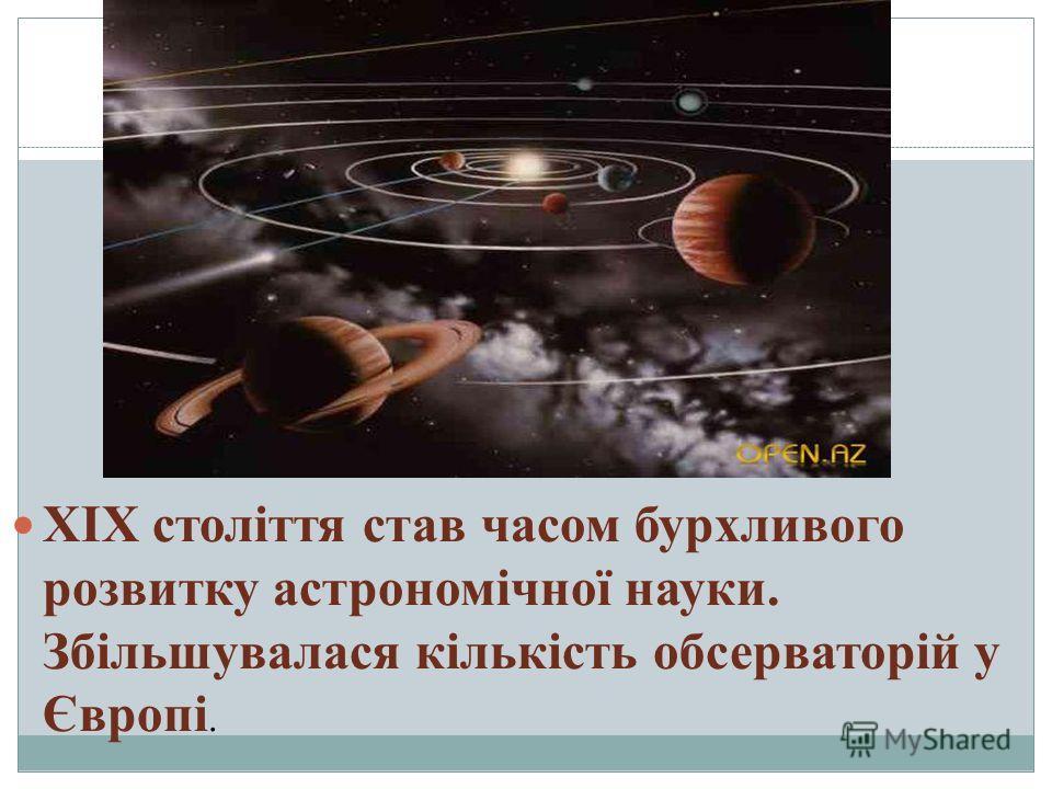 XIX століття став часом бурхливого розвитку астрономічної науки. Збільшувалася кількість обсерваторій у Європі.