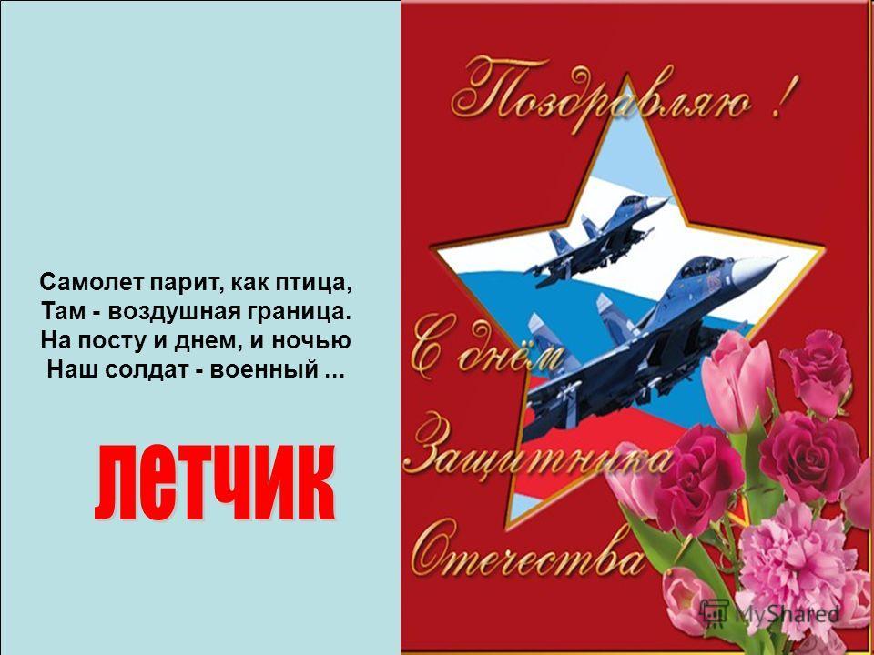 Самолет парит, как птица, Там - воздушная граница. На посту и днем, и ночью Наш солдат - военный...
