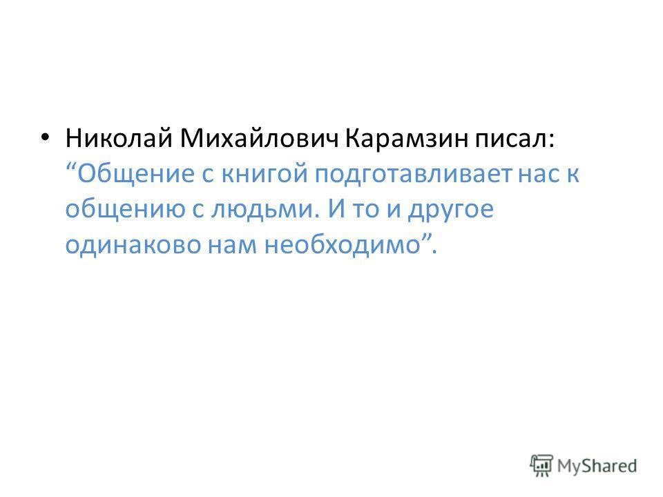 Николай Михайлович Карамзин писал: Общение с книгой подготавливает нас к общению с людьми. И то и другое одинаково нам необходимо.