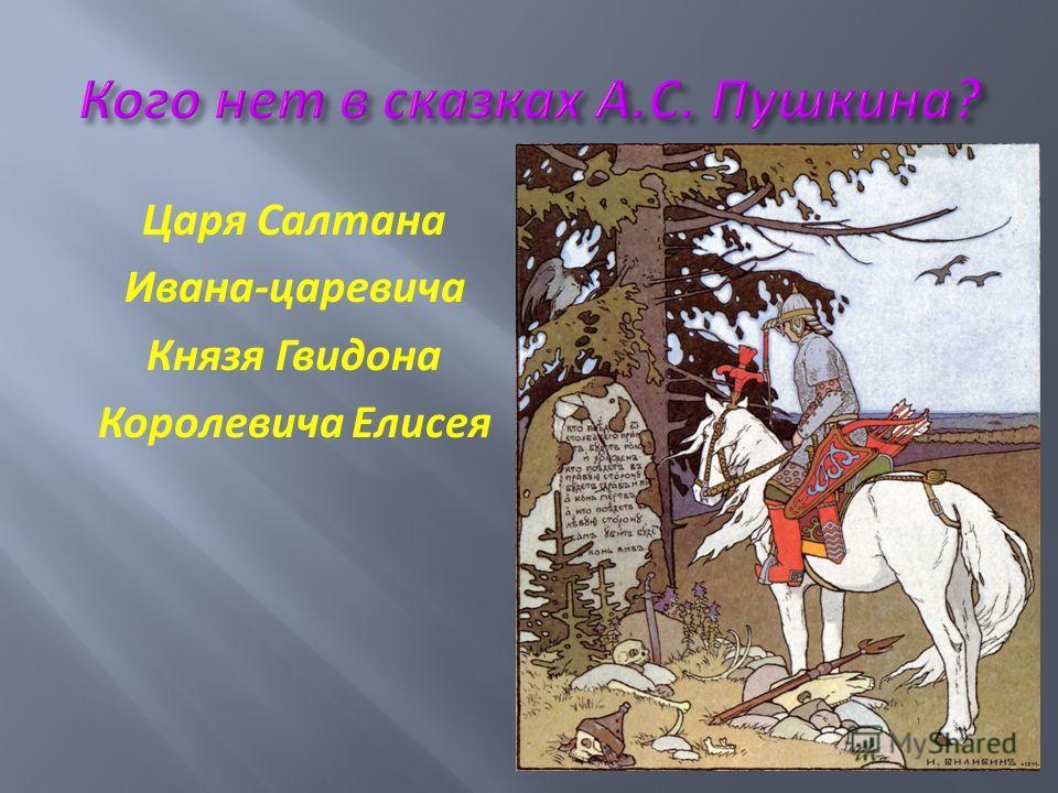 Царя Салтана Ивана - царевича Князя Гвидона Королевича Елисея