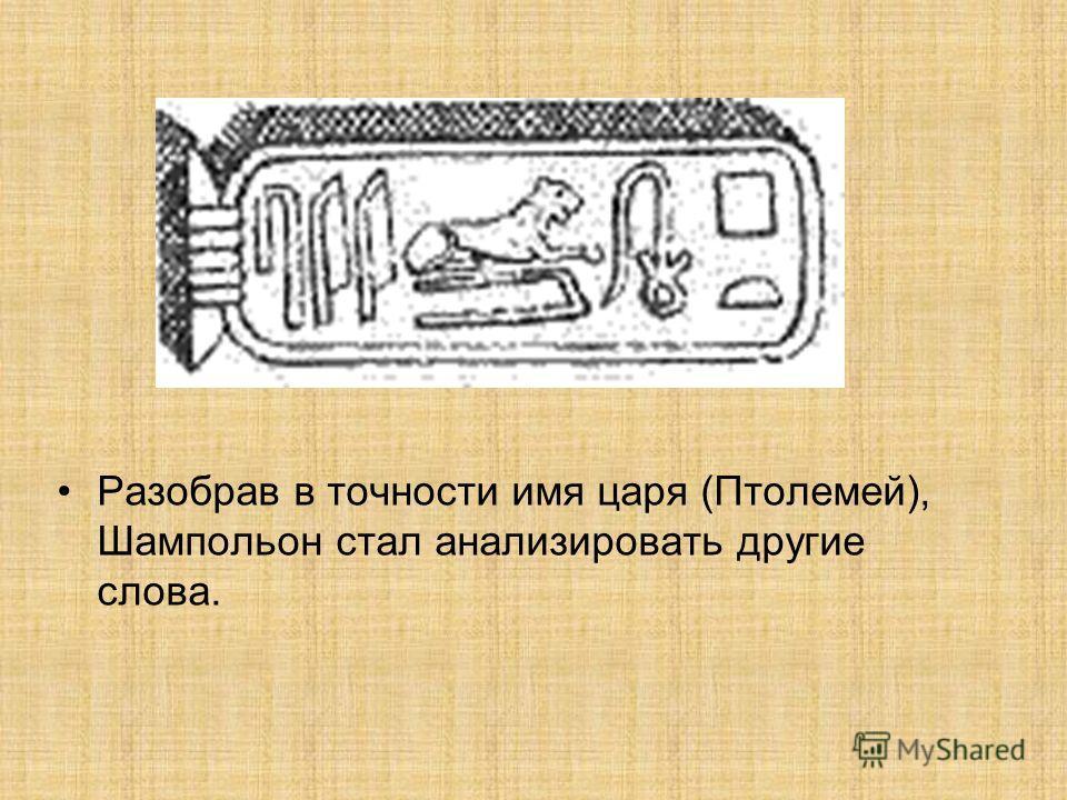 Разобрав в точности имя царя (Птолемей), Шампольон стал анализировать другие слова.